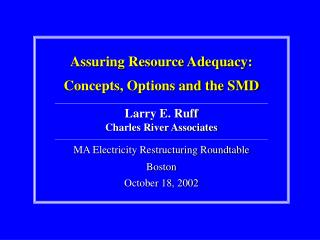 Assuring Resource Adequacy: Concepts, Options and the SMD Larry E. Ruff Charles River Associates