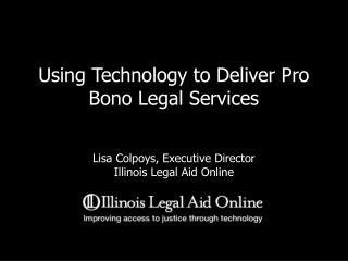 Using Technology to Deliver Pro Bono Legal Services Lisa Colpoys, Executive Director