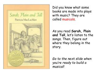 Did you know what some books are made into plays with music? They are called  musicals .