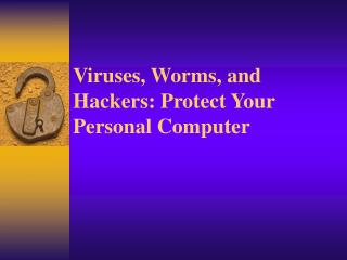 Viruses, Worms, and Hackers: Protect Your Personal Computer