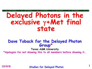 Delayed Photons in the exclusive  g +Met final state Dave Toback for the Delayed Photon Group *