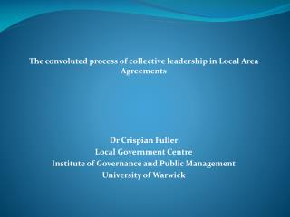 The convoluted process of collective leadership in Local Area Agreements  Dr Crispian Fuller