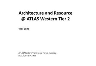 Architecture and Resource @  ATLAS Western Tier 2 Wei Yang ATLAS Western Tier 2 User Forum meeting
