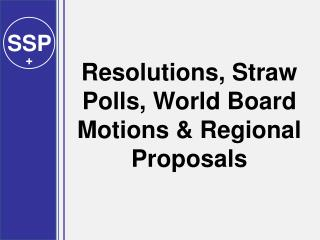 Resolutions, Straw Polls, World Board Motions & Regional Proposals