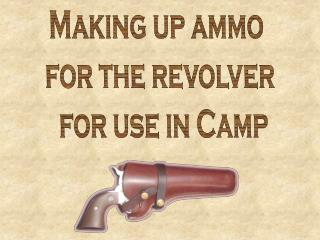 Making up ammo  for the revolver  for use in Camp