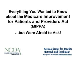 Everything You Wanted to Know about the  Medicare Improvement for Patients and Providers Act  (MIPPA)  …but Were Afrai
