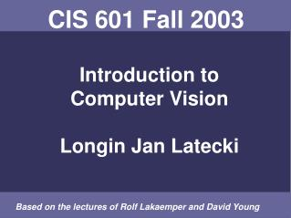 CIS 601 Fall 2003  Introduction to Computer Vision Longin Jan Latecki