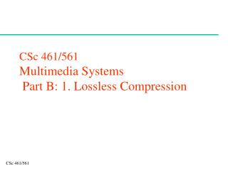 CSc 461/561 Multimedia Systems  Part B: 1. Lossless Compression