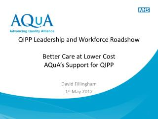 QIPP Leadership and Workforce Roadshow Better Care at Lower Cost AQuA's Support for QIPP