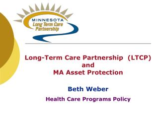 Long-Term Care Partnership  (LTCP) and MA Asset Protection Beth Weber Health Care Programs Policy