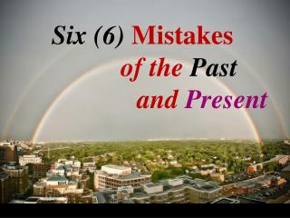 Six (6) Mistakes   of the  Past                   and  Present
