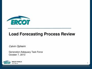 Load Forecasting Process Review Calvin Opheim Generation Adequacy Task Force October 7, 2013