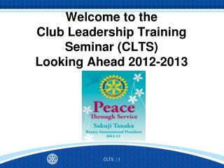 Welcome to the  Club Leadership Training Seminar (CLTS) Looking Ahead 2012-2013