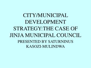 CITY/MUNICIPAL DEVELOPMENT STRATEGY:THE CASE OF JINJA MUNICIPAL COUNCIL
