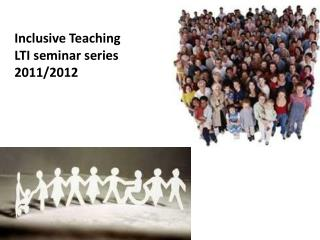 Inclusive Teaching  LTI seminar series 2011/2012