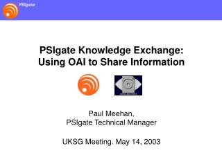 PSIgate Knowledge Exchange: Using OAI to Share Information Paul Meehan, PSIgate Technical Manager