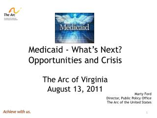 Medicaid - What's Next? Opportunities and Crisis  The Arc of Virginia August 13, 2011