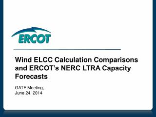 Wind ELCC Calculation Comparisons and ERCOT's NERC LTRA Capacity Forecasts GATF Meeting,