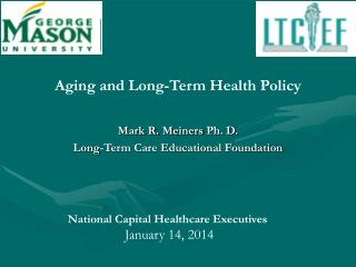 Aging and Long-Term Health Policy Mark R.  Meiners  Ph. D.  Long-Term Care Educational Foundation