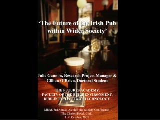 'The Future of the Irish Pub  within Wider Society' Julie Gannon, Research Project Manager &