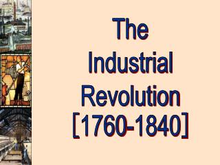 The Industrial Revolution [ 1760-1840 ]