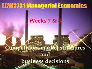 Weeks 7 & 8 Competition, market structures and  business decisions