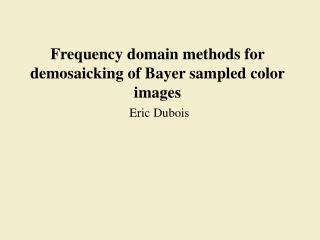 Frequency domain methods for demosaicking of Bayer sampled color images Eric Dubois