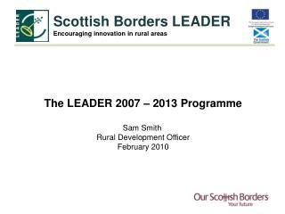 The LEADER 2007 – 2013 Programme Sam Smith  Rural Development Officer February 2010