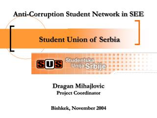 Anti-Corruption Student Network in SEE  Student Union of Serbia Dragan Mihajlovic Project Coordinator Bishkek, November