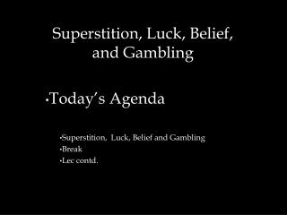 Superstition, Luck, Belief,  and Gambling Today's Agenda  Superstition,  Luck, Belief and Gambling