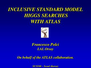 INCLUSIVE STANDARD MODEL  HIGGS SEARCHES WITH ATLAS Francesco Polci LAL Orsay
