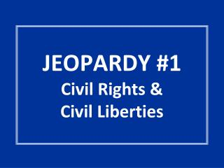 JEOPARDY #1 Civil Rights &  Civil Liberties
