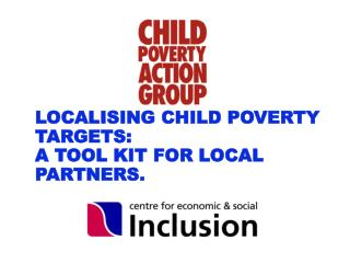 LOCALISING CHILD POVERTY  TARGETS: A TOOL KIT FOR LOCAL PARTNERS.