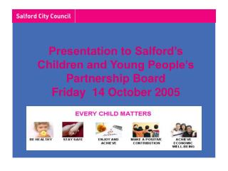 Presentation to Salford's  Children and Young People's  Partnership Board Friday  14 October 2005
