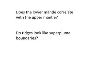 Does the lower mantle correlate with the upper mantle? Do ridges look like superplume boundaries?