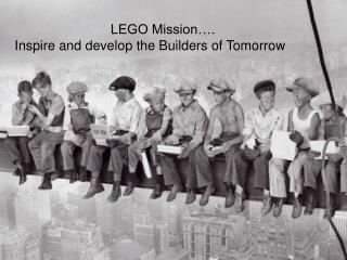 LEGO Mission….  Inspire and develop the Builders of Tomorrow