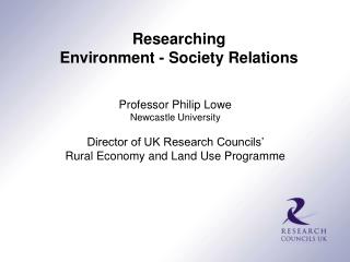 Professor Philip Lowe Newcastle University Director of UK Research Councils'