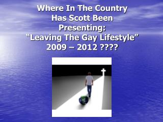 "Where In The Country  Has Scott Been  Presenting: ""Leaving The Gay Lifestyle"" 2009 – 2012 ????"