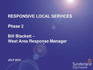 RESPONSIVE LOCAL SERVICES Phase 2 Bill Blackett –  West Area Response Manager JULY 2012