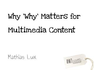 Why 'Why' Matters for Multimedia Content 	 Mathias  Lux