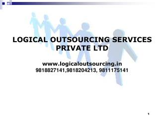 LOGICAL OUTSOURCING SERVICES PRIVATE LTD www.logicaloutsourcing.in 9818827141,9818204213, 9811175141