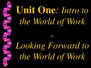 Unit One: Intro to the World of Work or  Looking Forward to the World of Work