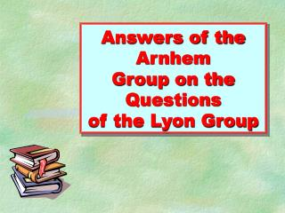 Answers of the Arnhem Group on the Questions of the Lyon Group