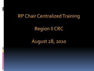 RP Chair Centralized Training Region II CRC August 28, 2010