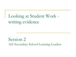 Looking at Student Work -writing evidence   Session 2 AiZ Secondary School Learning Leaders