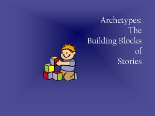Archetypes: The  Building Blocks  of  Stories