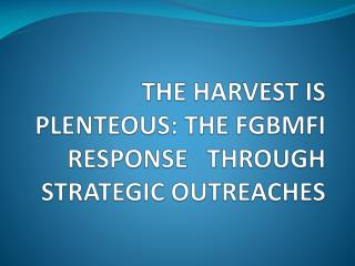 THE HARVEST IS PLENTEOUS: THE FGBMFI RESPONSE   THROUGH STRATEGIC OUTREACHES