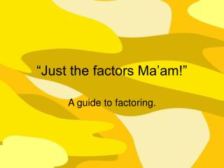 """Just the factors Ma'am!"""