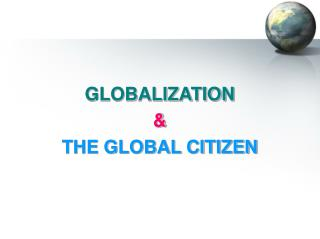 GLOBALIZATION & THE GLOBAL CITIZEN
