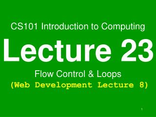 CS101 Introduction to Computing Lecture 23 Flow Control & Loops (Web Development Lecture 8)